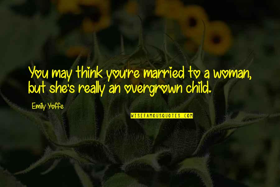 Overgrown Quotes By Emily Yoffe: You may think you're married to a woman,