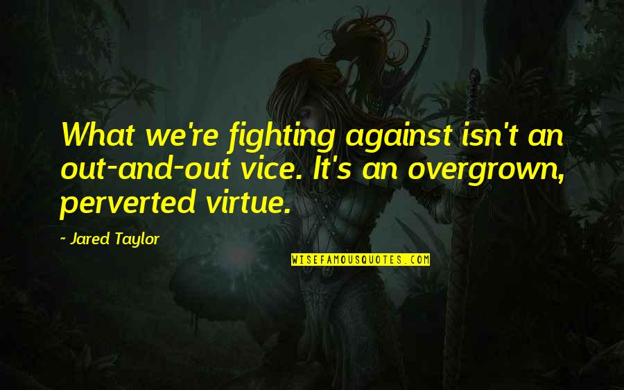 Overgrown Quotes By Jared Taylor: What we're fighting against isn't an out-and-out vice.