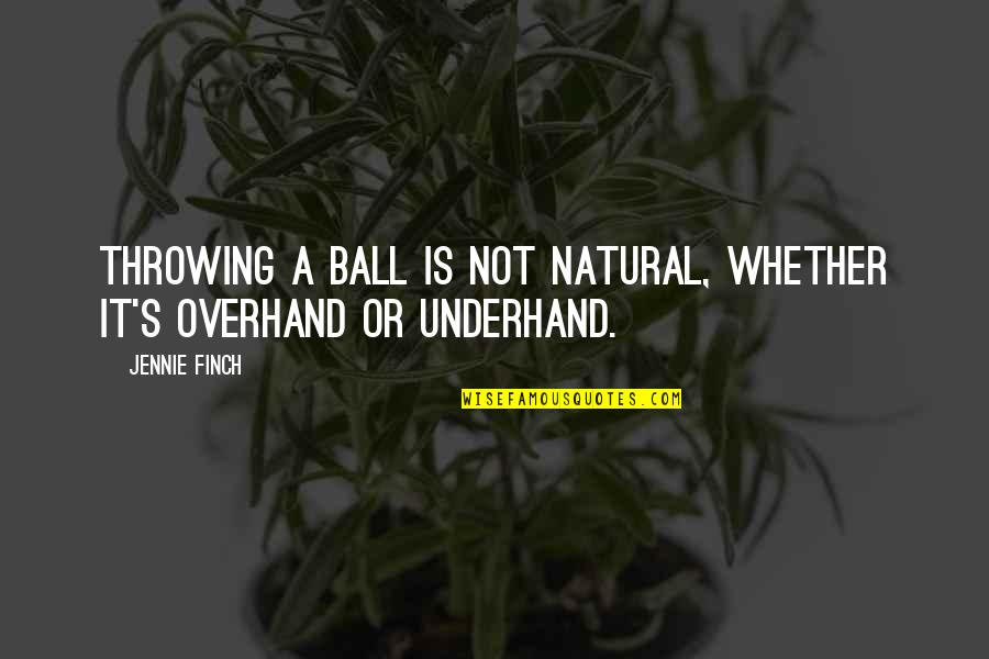 Overhand Quotes By Jennie Finch: Throwing a ball is not natural, whether it's