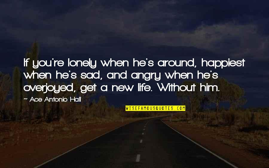Overjoyed Quotes By Ace Antonio Hall: If you're lonely when he's around, happiest when