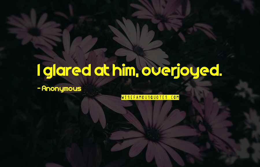 Overjoyed Quotes By Anonymous: I glared at him, overjoyed.