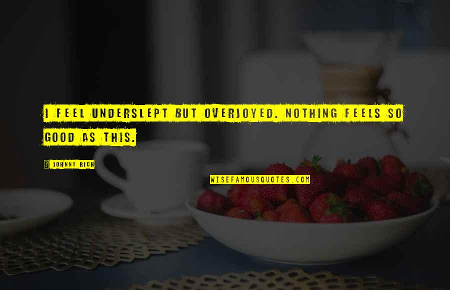 Overjoyed Quotes By Johnny Rich: I feel underslept but overjoyed. Nothing feels so