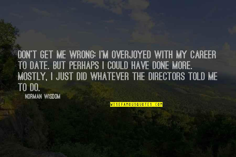 Overjoyed Quotes By Norman Wisdom: Don't get me wrong: I'm overjoyed with my