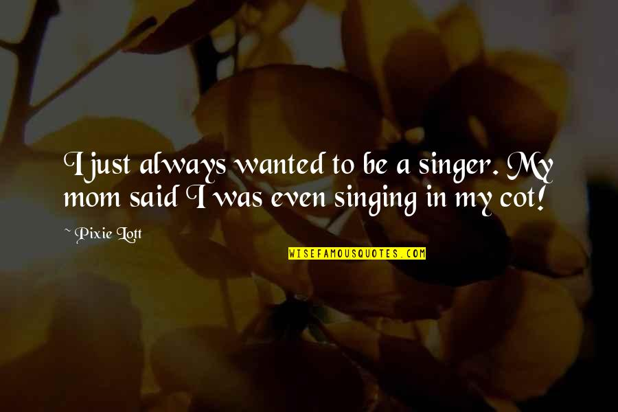 Overleveraged Quotes By Pixie Lott: I just always wanted to be a singer.