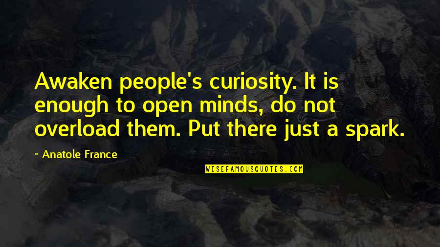 Overload Quotes By Anatole France: Awaken people's curiosity. It is enough to open