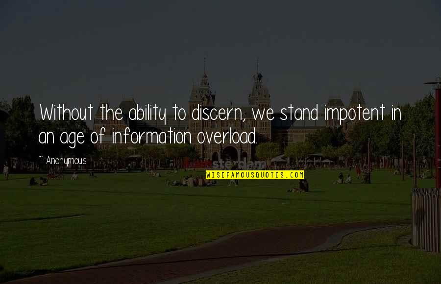 Overload Quotes By Anonymous: Without the ability to discern, we stand impotent