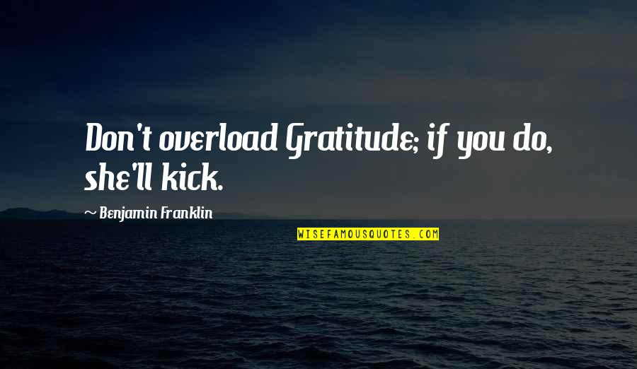 Overload Quotes By Benjamin Franklin: Don't overload Gratitude; if you do, she'll kick.