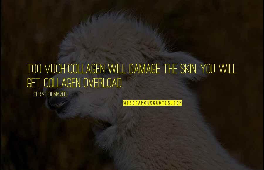 Overload Quotes By Chris Toumazou: Too much collagen will damage the skin. You