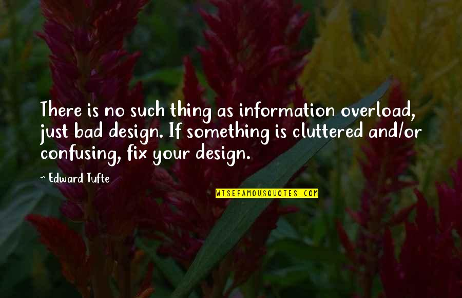 Overload Quotes By Edward Tufte: There is no such thing as information overload,