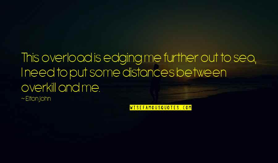 Overload Quotes By Elton John: This overload is edging me further out to