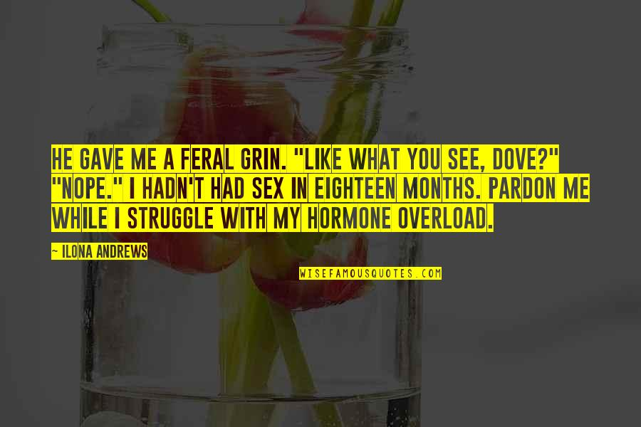 """Overload Quotes By Ilona Andrews: He gave me a feral grin. """"Like what"""