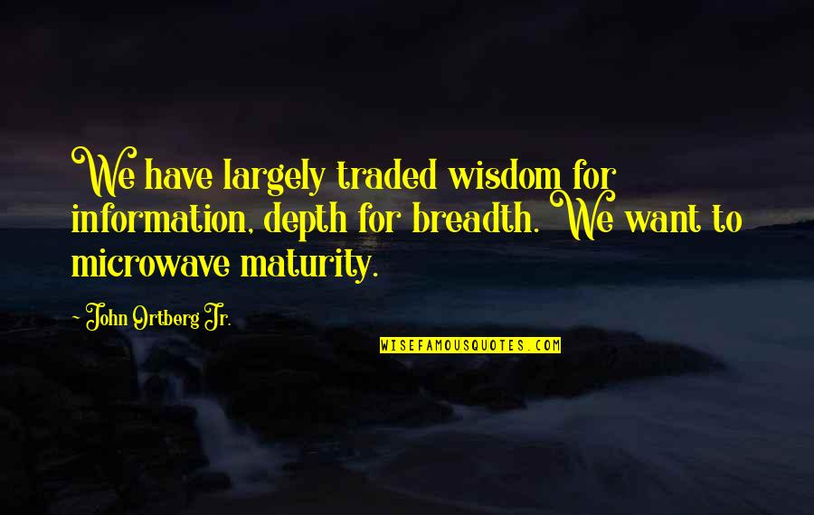 Overload Quotes By John Ortberg Jr.: We have largely traded wisdom for information, depth