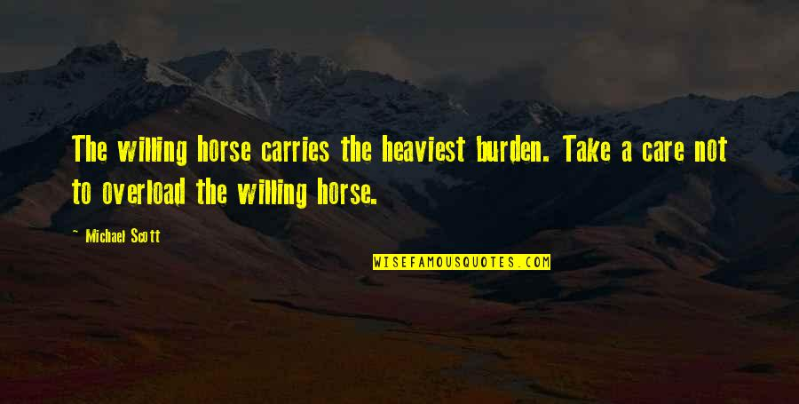 Overload Quotes By Michael Scott: The willing horse carries the heaviest burden. Take