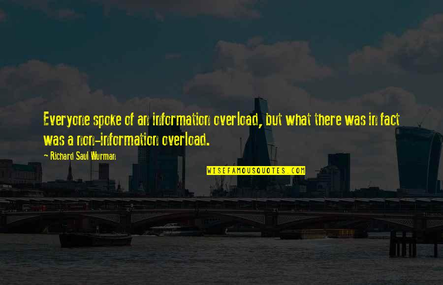 Overload Quotes By Richard Saul Wurman: Everyone spoke of an information overload, but what