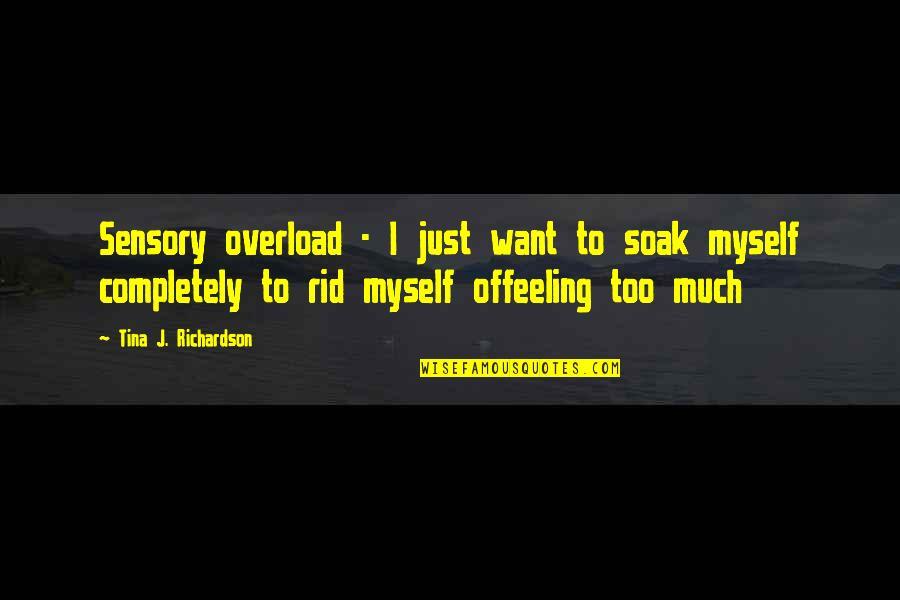Overload Quotes By Tina J. Richardson: Sensory overload - I just want to soak