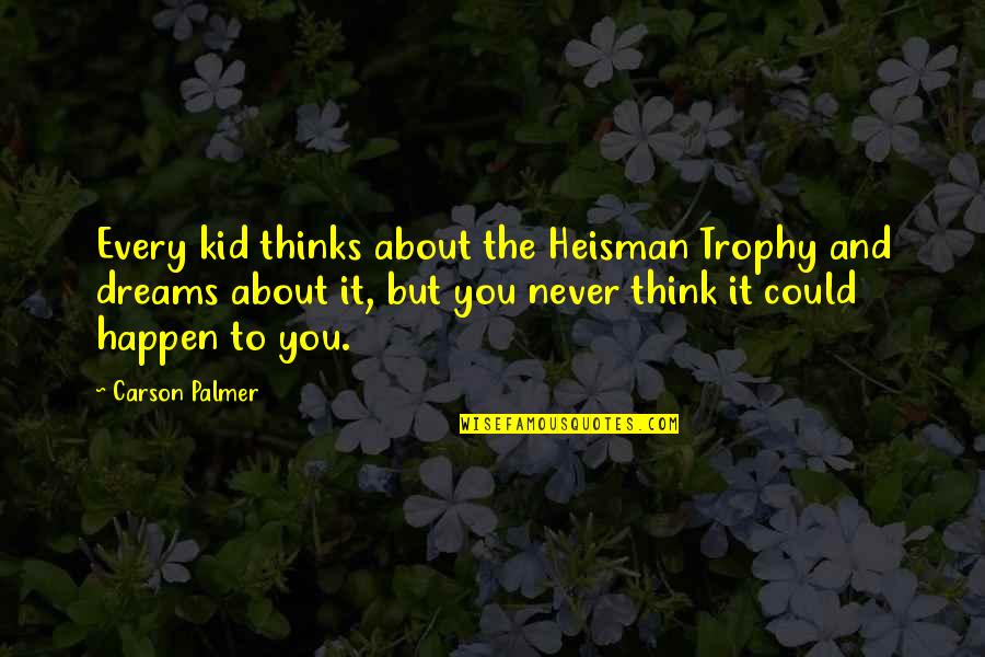 Overly Manly Man Quotes By Carson Palmer: Every kid thinks about the Heisman Trophy and