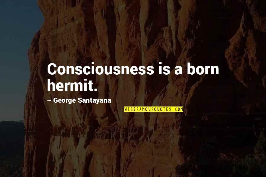 Overly Manly Man Quotes By George Santayana: Consciousness is a born hermit.
