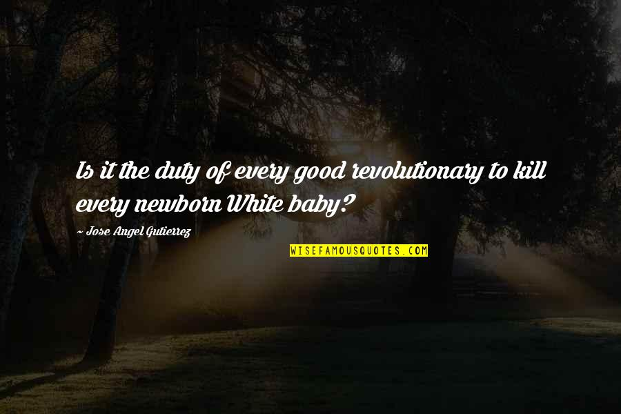 Overly Manly Man Quotes By Jose Angel Gutierrez: Is it the duty of every good revolutionary