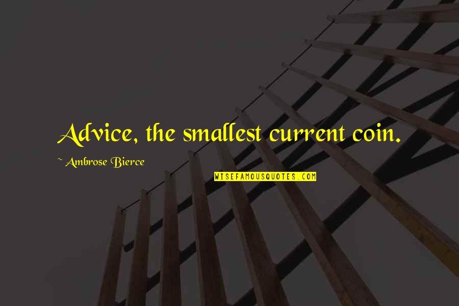 Overprocessed Quotes By Ambrose Bierce: Advice, the smallest current coin.