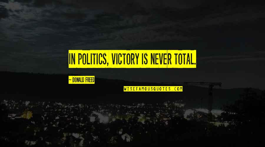 Overprocessed Quotes By Donald Freed: In politics, victory is never total.
