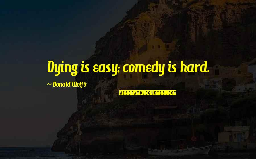 Overprocessed Quotes By Donald Wolfit: Dying is easy; comedy is hard.