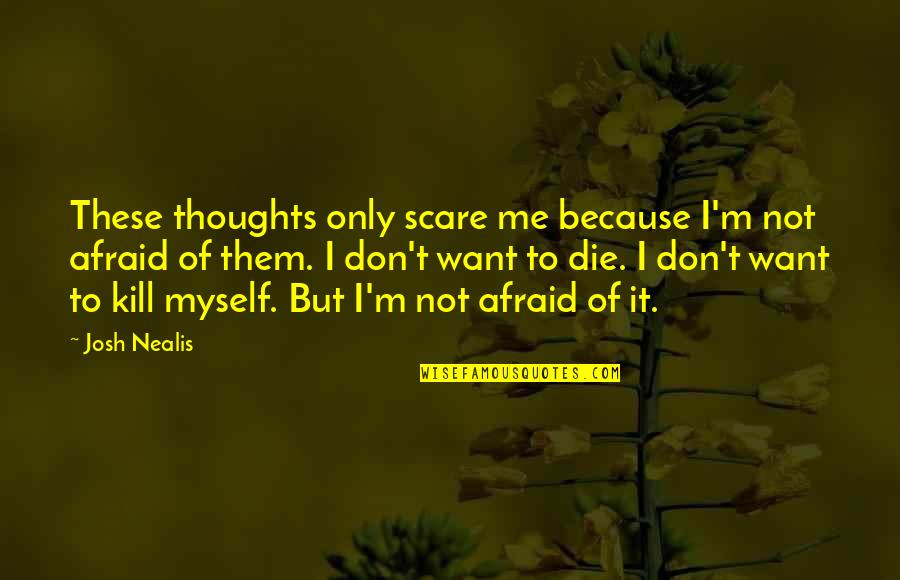 Overprocessed Quotes By Josh Nealis: These thoughts only scare me because I'm not