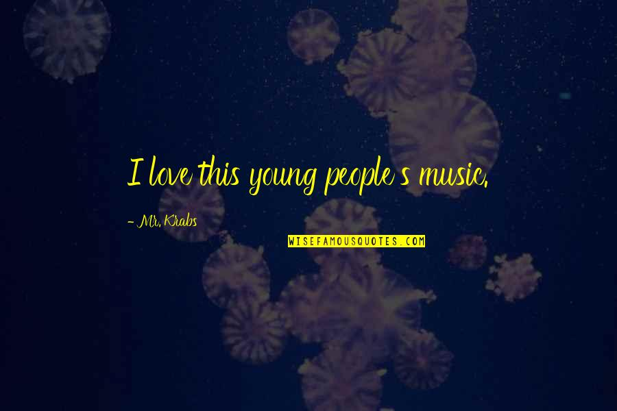Overprocessed Quotes By Mr. Krabs: I love this young people's music.