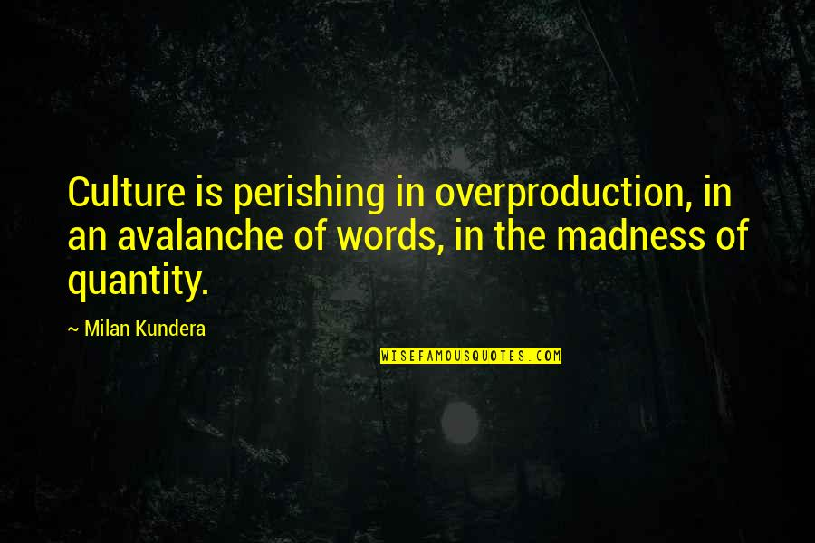 Overproduction Quotes By Milan Kundera: Culture is perishing in overproduction, in an avalanche