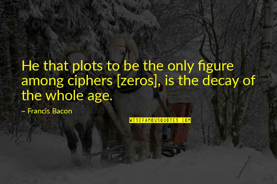 Overpunishes Quotes By Francis Bacon: He that plots to be the only figure