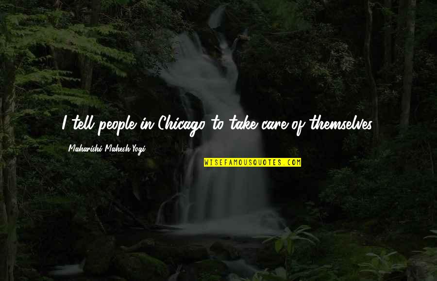 Overquoted Quotes By Maharishi Mahesh Yogi: I tell people in Chicago to take care