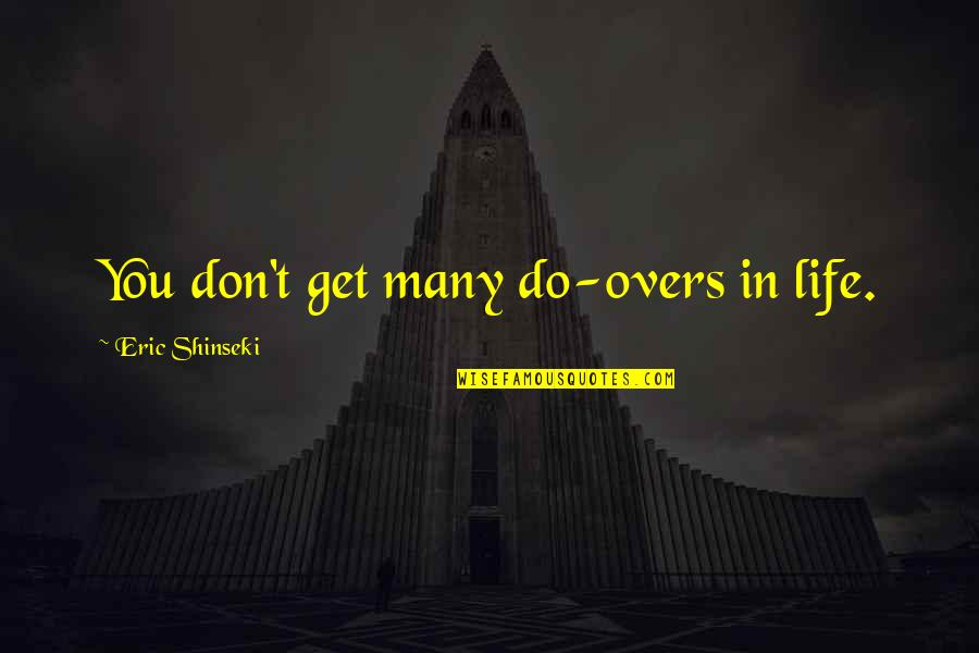Overs Quotes By Eric Shinseki: You don't get many do-overs in life.