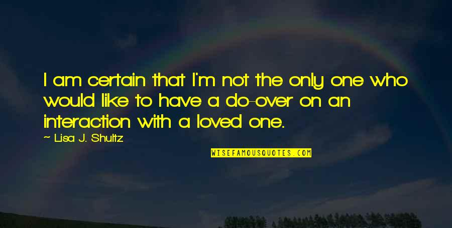 Overs Quotes By Lisa J. Shultz: I am certain that I'm not the only