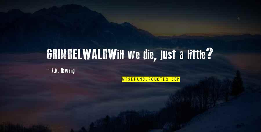 Oversea Friends Quotes By J.K. Rowling: GRINDELWALDWill we die, just a little?