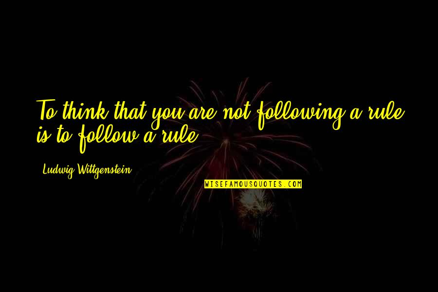 Oversea Friends Quotes By Ludwig Wittgenstein: To think that you are not following a
