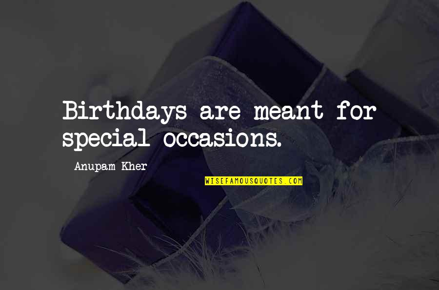 Overseas Experience Quotes By Anupam Kher: Birthdays are meant for special occasions.