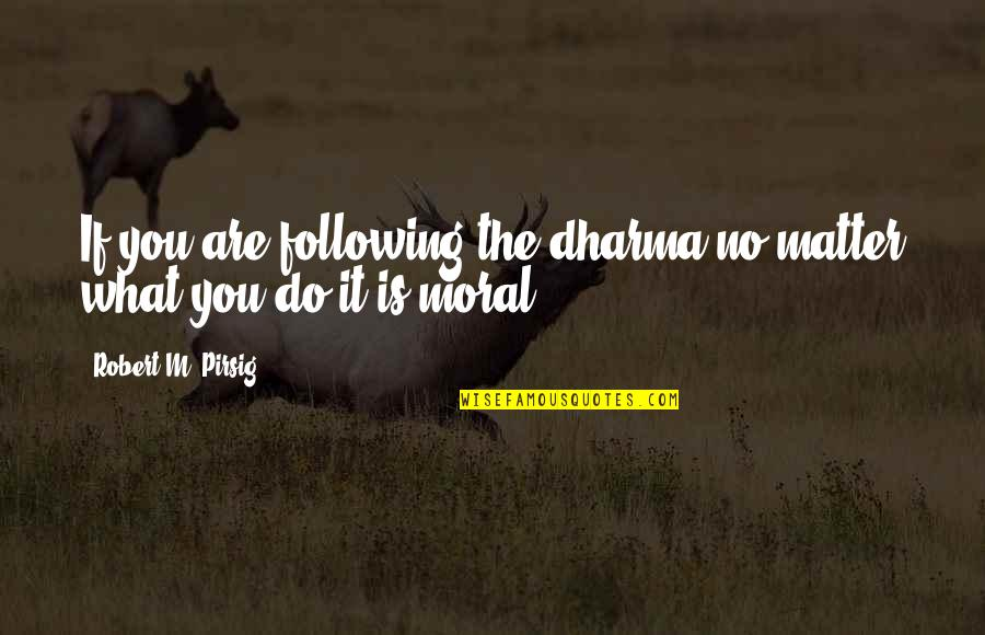 Overseas Experience Quotes By Robert M. Pirsig: If you are following the dharma no matter