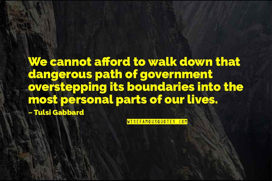 Overstepping Boundaries Quotes By Tulsi Gabbard: We cannot afford to walk down that dangerous