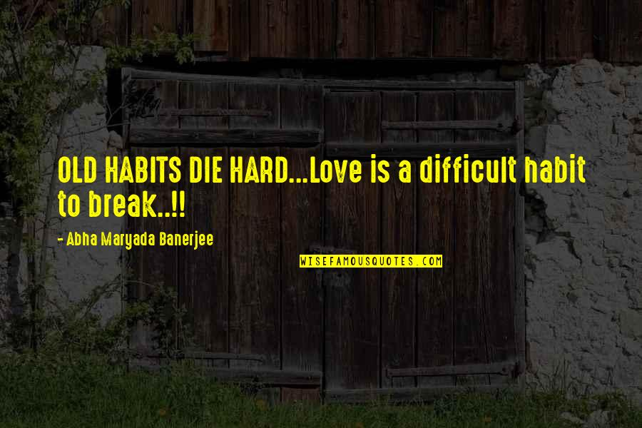 Oversubscribed Quotes By Abha Maryada Banerjee: OLD HABITS DIE HARD...Love is a difficult habit