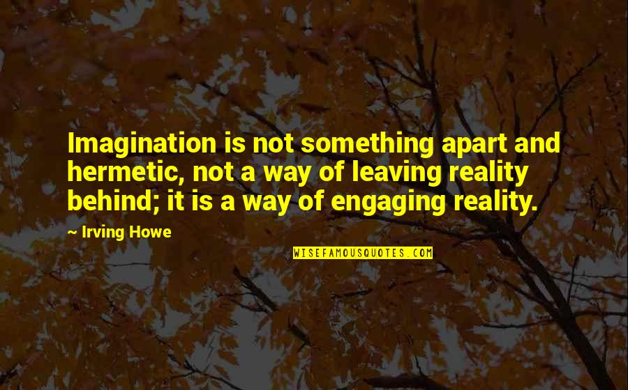 Oversubscribed Quotes By Irving Howe: Imagination is not something apart and hermetic, not