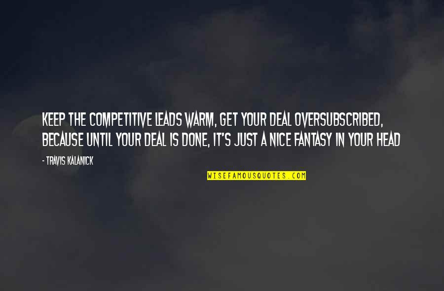 Oversubscribed Quotes By Travis Kalanick: Keep the competitive leads warm, get your deal