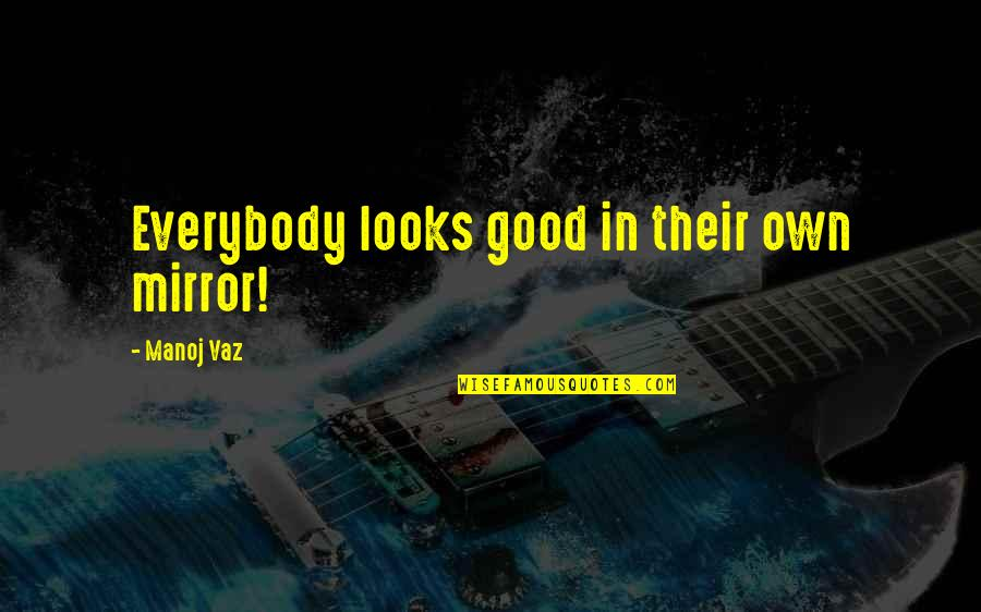 Overthinking Things Tumblr Quotes By Manoj Vaz: Everybody looks good in their own mirror!