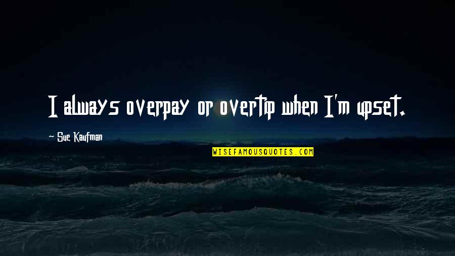 Overtip Quotes By Sue Kaufman: I always overpay or overtip when I'm upset.