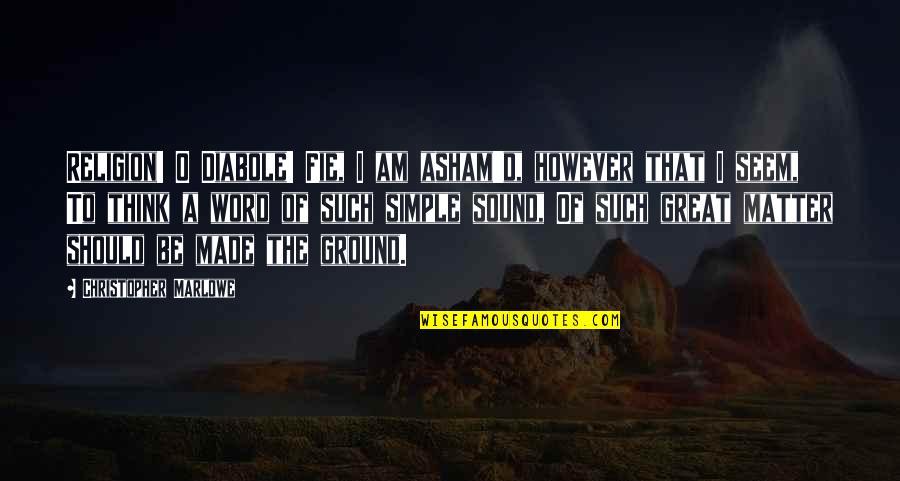 O'wanda Quotes By Christopher Marlowe: Religion! O Diabole! Fie, I am asham'd, however