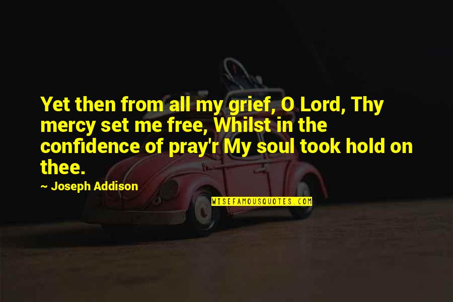 O'wanda Quotes By Joseph Addison: Yet then from all my grief, O Lord,