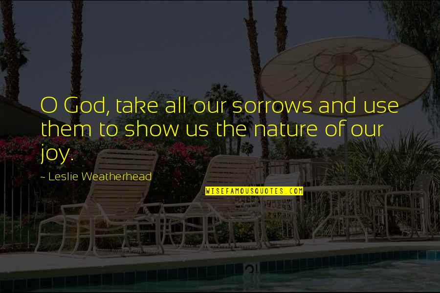 O'wanda Quotes By Leslie Weatherhead: O God, take all our sorrows and use