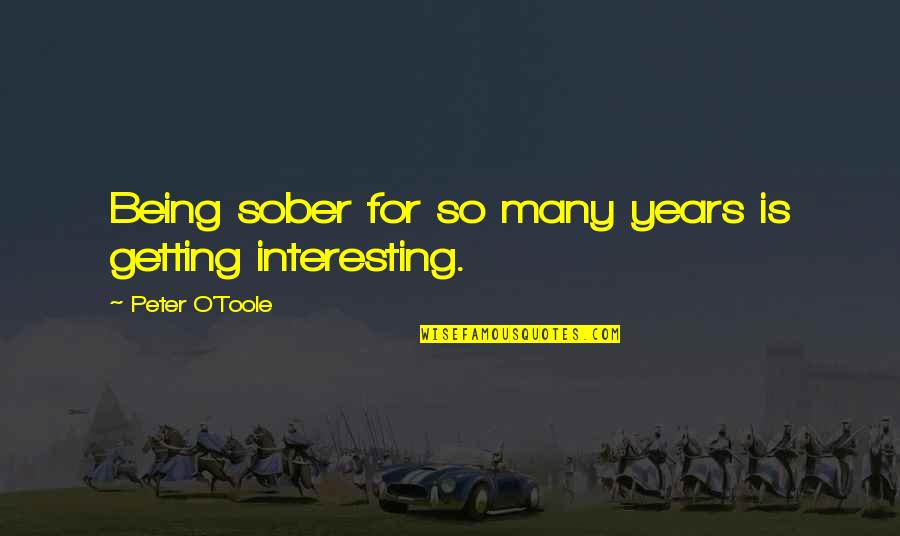 O'wanda Quotes By Peter O'Toole: Being sober for so many years is getting