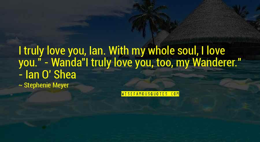 O'wanda Quotes By Stephenie Meyer: I truly love you, Ian. With my whole