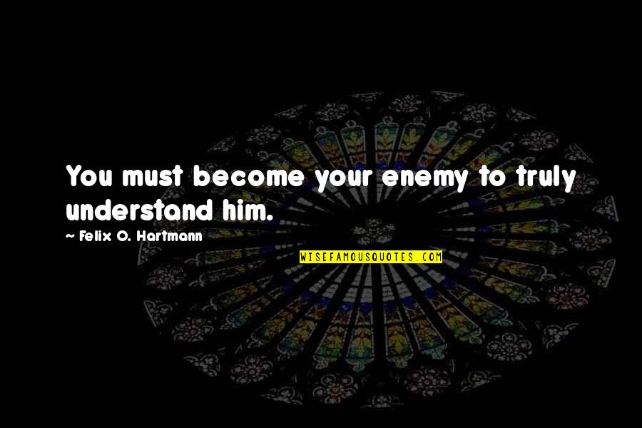 O'war Quotes By Felix O. Hartmann: You must become your enemy to truly understand