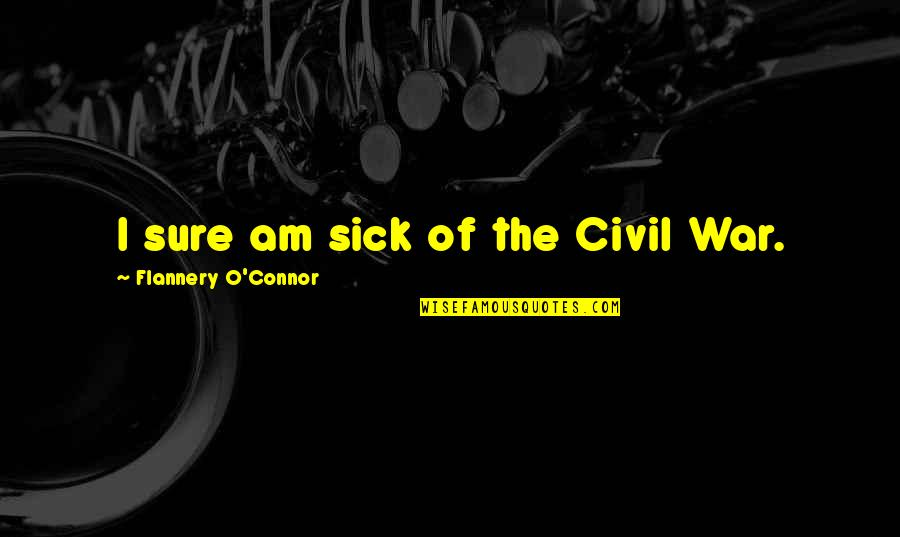 O'war Quotes By Flannery O'Connor: I sure am sick of the Civil War.