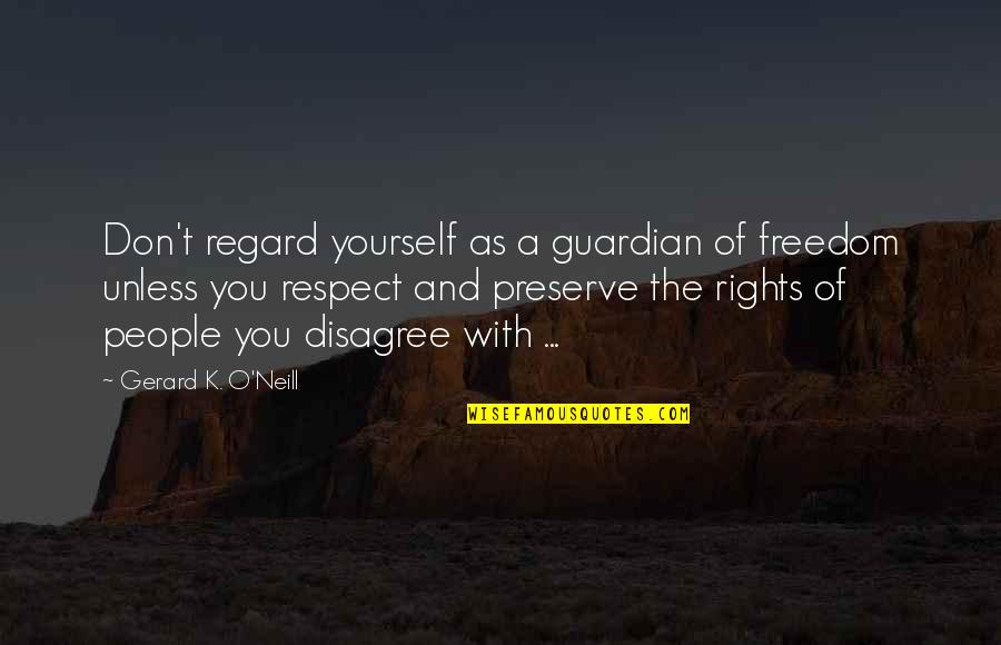 O'war Quotes By Gerard K. O'Neill: Don't regard yourself as a guardian of freedom